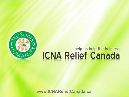 Www.ICNAReliefCanada.ca. ICNA Relief Canada is a not-for- profit charity organization. It is devoted to global humanitarian relief and development, committed.