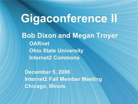 Gigaconference II Bob Dixon and Megan Troyer OARnet Ohio State University Internet2 Commons December 5, 2006 Internet2 Fall Member Meeting Chicago, Illinois.