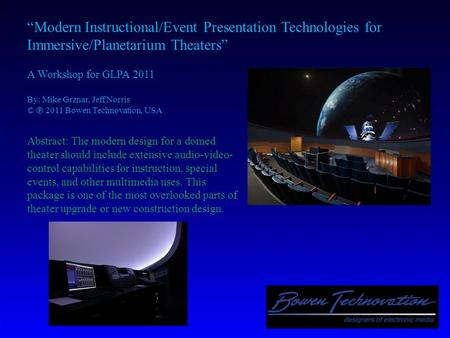 """Modern Instructional/Event Presentation Technologies for Immersive/Planetarium Theaters"" A Workshop for GLPA 2011 By: Mike Grznar, Jeff Norris © ℗ 2011."
