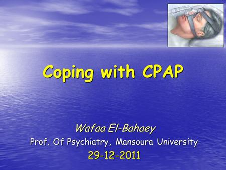 Coping with CPAP Wafaa El-Bahaey Prof. Of Psychiatry, Mansoura University 29-12-2011.