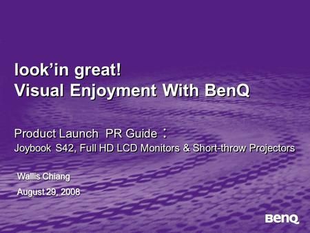 Look'in great! Visual Enjoyment With BenQ Product Launch PR Guide : Joybook S42, Full HD LCD Monitors & Short-throw Projectors Wallis Chiang August 29,