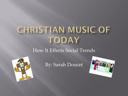 How It Effects Social Trends By: Sarah Doucet. Christian music started out as songs in the church hymn books which are mostly translated from verses in.