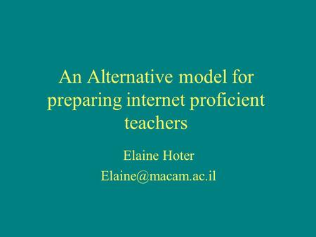 An Alternative model for preparing internet proficient teachers Elaine Hoter