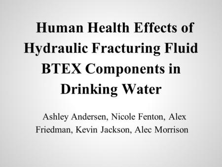 Human Health Effects of Hydraulic Fracturing Fluid BTEX Components in Drinking Water Ashley Andersen, Nicole Fenton, Alex Friedman, Kevin Jackson, Alec.