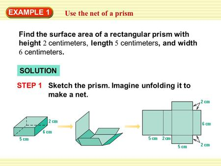 EXAMPLE 1 Use the net of a prism Find the surface area of a rectangular prism with height 2 centimeters, length 5 centimeters, and width 6 centimeters.
