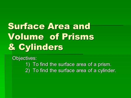 Surface Area and Volume of Prisms & Cylinders Surface Area and Volume of Prisms & Cylinders Objectives: 1) To find the surface area of a prism. 2) To find.