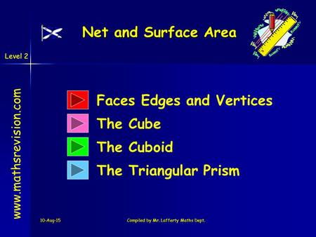 10-Aug-15Compiled by Mr. Lafferty Maths Dept. www.mathsrevision.com The Cube The Cuboid The Triangular Prism Net and Surface Area Faces Edges and Vertices.