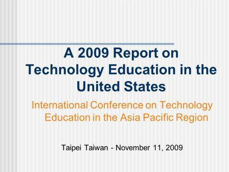 A 2009 Report on Technology Education in the United States International Conference on Technology Education in the Asia Pacific Region Taipei Taiwan -