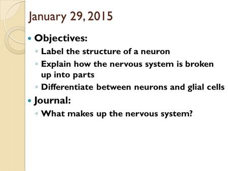 January 29, 2015 Objectives: ◦ Label the structure of a neuron ◦ Explain how the nervous system is broken up into parts ◦ Differentiate between neurons.