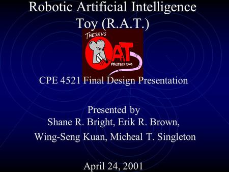 Robotic Artificial Intelligence Toy (R.A.T.) CPE 4521 Final Design Presentation Presented by Shane R. Bright, Erik R. Brown, Wing-Seng Kuan, Micheal T.