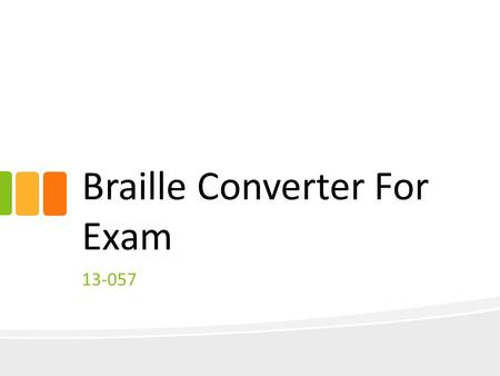 Braille Converter For Exam 13-057. Background What is Braille? Braille is a series of raised dots that can be read with the fingers by people who are.