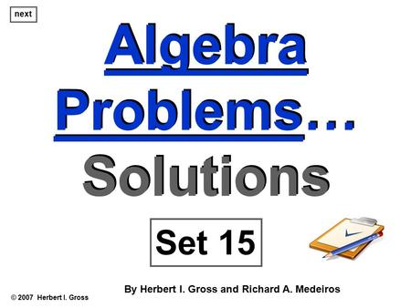 Algebra Problems… Solutions Algebra Problems… Solutions © 2007 Herbert I. Gross Set 15 By Herbert I. Gross and Richard A. Medeiros next.
