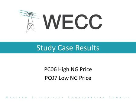 Study Case Results PC06 High NG Price PC07 Low NG Price W ESTERN E LECTRICITY C OORDINATING C OUNCIL.