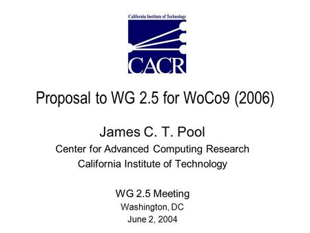 Proposal to WG 2.5 for WoCo9 (2006) James C. T. Pool Center for Advanced Computing Research California Institute <strong>of</strong> Technology WG 2.5 Meeting Washington,