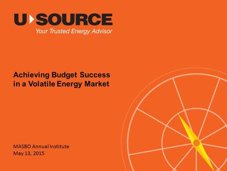 MASBO Annual Institute May 13, 2015 Achieving Budget Success in a Volatile Energy Market.
