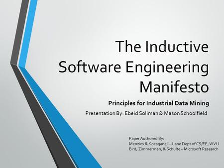 The Inductive Software Engineering Manifesto Principles for Industrial Data Mining Paper Authored By: Menzies & Kocaganeli – Lane Dept of CS/EE, WVU Bird,