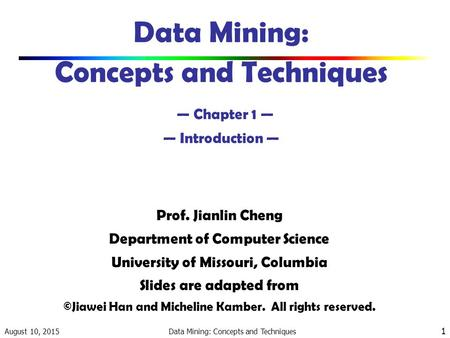 August 10, 2015 Data Mining: Concepts and Techniques 1 Data Mining: Concepts and Techniques — Chapter 1 — — Introduction — Prof. Jianlin Cheng Department.