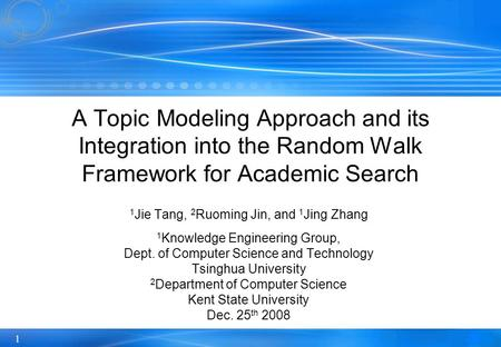 1 A Topic Modeling Approach and its Integration into the Random Walk Framework for Academic Search 1 Jie Tang, 2 Ruoming Jin, and 1 Jing Zhang 1 Knowledge.