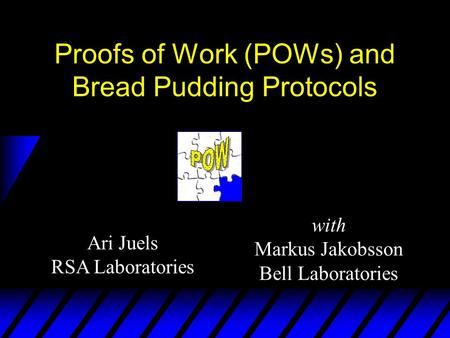 Ari Juels RSA Laboratories Proofs of Work (POWs) and Bread Pudding Protocols with Markus Jakobsson Bell Laboratories.
