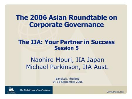 Www.theiia.org The 2006 Asian Roundtable on Corporate Governance The IIA: Your Partner in Success Session 5 Naohiro Mouri, IIA Japan Michael Parkinson,