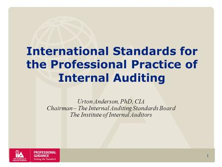 1 International Standards for the Professional Practice of Internal Auditing Urton Anderson, PhD, CIA Chairman – The Internal Auditing Standards Board.