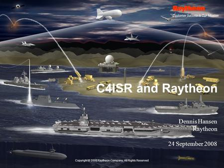 Copyright © 2008 Raytheon Company, All Rights Reserved C4ISR and Raytheon Dennis Hansen Raytheon 24 September 2008.