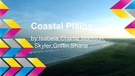Coastal Plains by:Isabela,Charlie,Madison, Skyler,Griffin,Shane.
