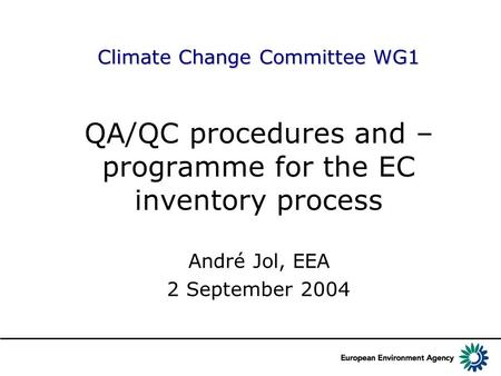 Climate Change Committee WG1 QA/QC procedures and – programme for the EC inventory process André Jol, EEA 2 September 2004.