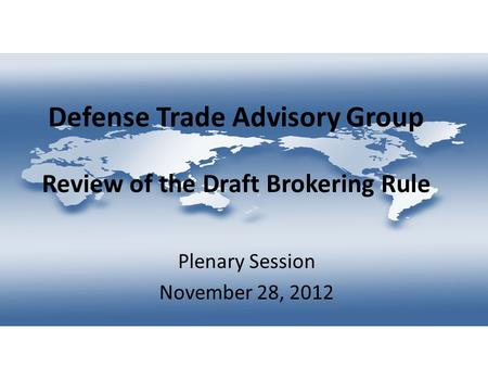 Defense Trade Advisory Group Review of the Draft Brokering Rule Plenary Session November 28, 2012.