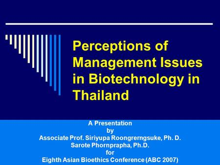 Perceptions of Management Issues in Biotechnology in Thailand A Presentation by Associate Prof. Siriyupa Roongrerngsuke, Ph. D. Sarote Phornprapha, Ph.D.
