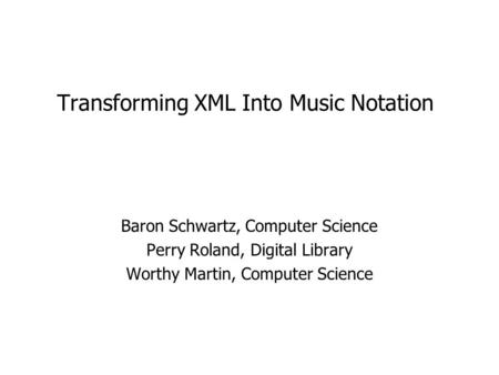 Transforming XML Into Music Notation Baron Schwartz, Computer Science Perry Roland, Digital Library Worthy Martin, Computer Science.
