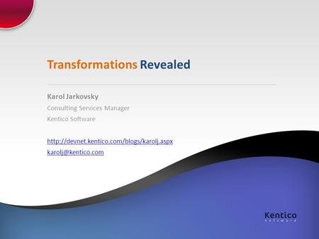 Transformations Revealed Karol Jarkovsky Consulting Services Manager Kentico Software