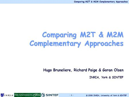 Comparing M2T & M2M Complementary Approaches © 2008 INRIA, University of York & SINTEF - 1 - Comparing M2T & M2M Complementary Approaches Hugo Bruneliere,