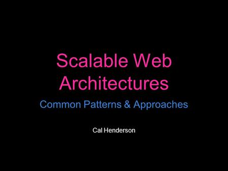 Scalable Web Architectures Common Patterns & Approaches Cal Henderson.