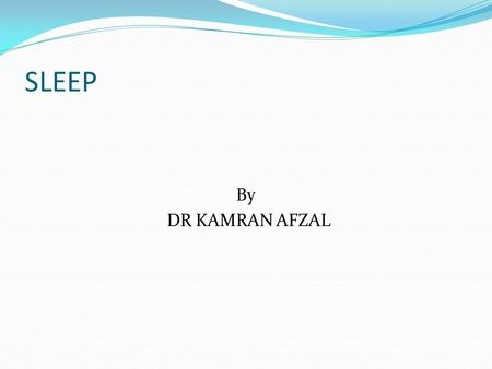 SLEEP By DR KAMRAN AFZAL. Learning Objectives At the end of the lecture the student should be able to Enumerate different types of sleep and differentiate.