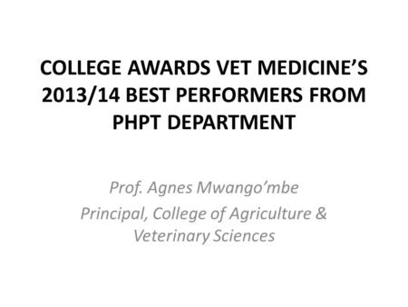 COLLEGE AWARDS VET MEDICINE'S 2013/14 BEST PERFORMERS FROM PHPT DEPARTMENT Prof. Agnes Mwango'mbe Principal, College of Agriculture & Veterinary Sciences.