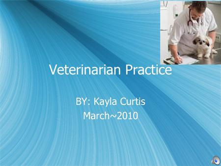 Veterinarian Practice BY: Kayla Curtis March~2010 BY: Kayla Curtis March~2010.