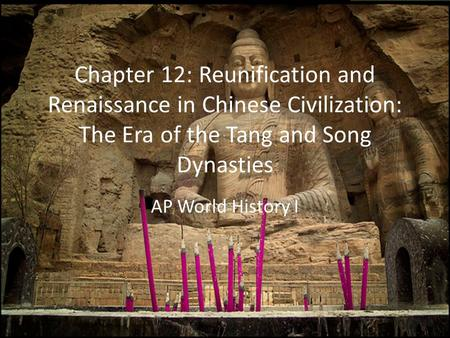Chapter 12: Reunification and Renaissance in Chinese Civilization: The Era of the Tang and Song Dynasties AP World History I.