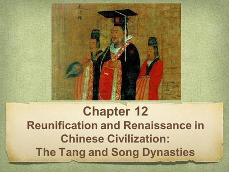 Chapter 12 Reunification and Renaissance in Chinese Civilization: The Tang and Song Dynasties.