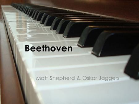 Beethoven Matt Shepherd & Oskar Jaggers. About Beethoven Beethoven was a German composer and pianist. His best known compositions include 9 symphonies,