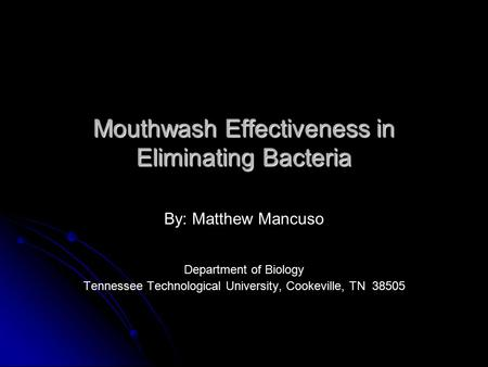 Mouthwash Effectiveness in Eliminating Bacteria By: Matthew Mancuso Department of Biology Tennessee Technological University, Cookeville, TN 38505.