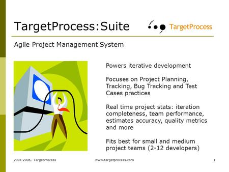 2004-2006, TargetProcesswww.targetprocess.com1 TargetProcess:Suite Agile Project Management System Powers iterative development Focuses on Project Planning,