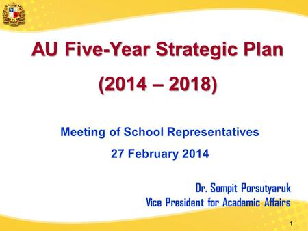 1 AU Five-Year Strategic Plan (2014 – 2018) Meeting of School Representatives 27 February 2014 Dr. Sompit Porsutyaruk Vice President for Academic Affairs.