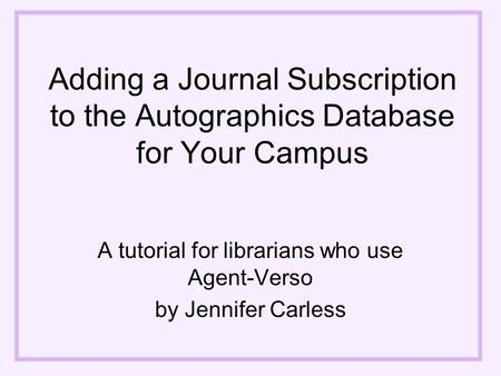 Adding a Journal Subscription to the Autographics Database for Your Campus A tutorial for librarians who use Agent-Verso by Jennifer Carless.