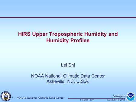 GlobVapour Frascati, ItalyMarch 8-10, 2011 1 NOAA's National Climatic Data Center HIRS Upper Tropospheric Humidity and Humidity Profiles Lei Shi NOAA National.