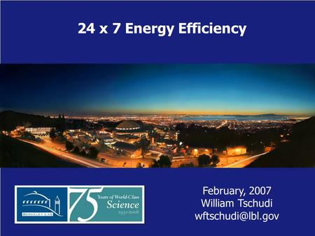 24 x 7 Energy Efficiency February, 2007 William Tschudi