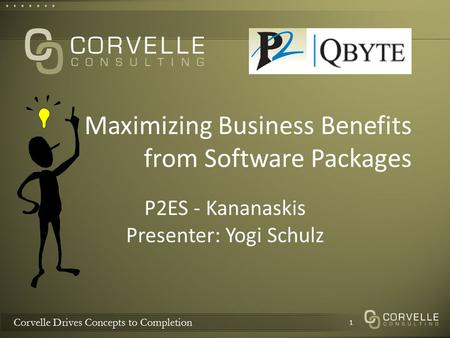 Corvelle Drives Concepts to Completion Maximizing Business Benefits from Software Packages P2ES - Kananaskis Presenter: Yogi Schulz 1.