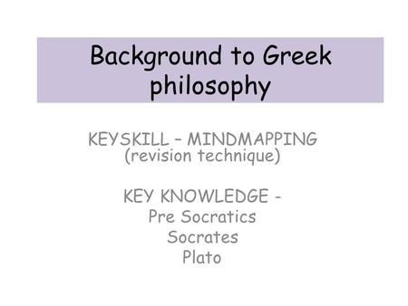 Background to Greek philosophy KEYSKILL – MINDMAPPING (revision technique) KEY KNOWLEDGE - Pre Socratics Socrates Plato.
