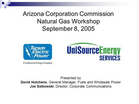 Arizona Corporation Commission Natural Gas Workshop September 8, 2005 Presented by David Hutchens, General Manager, Fuels and Wholesale Power Joe Salkowski,