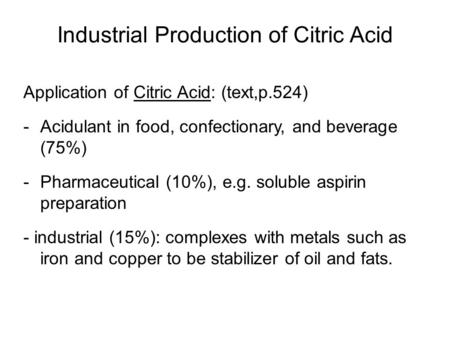 Industrial Production of Citric Acid Application of Citric Acid: (text,p.524) -Acidulant in food, confectionary, and beverage (75%) -Pharmaceutical (10%),